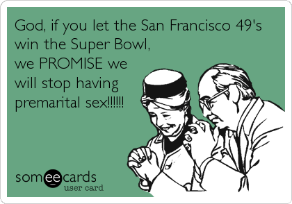 God, if you let the San Francisco 49's win the Super Bowl, we PROMISE we will stop having premarital sex!!!!!!