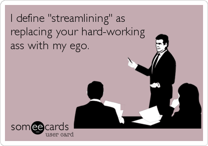"""I define """"streamlining"""" as replacing your hard-working ass with my ego."""