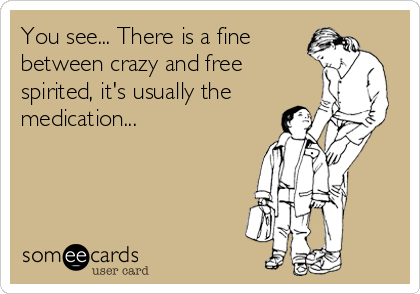 You see... There is a fine  between crazy and free  spirited, it's usually the  medication...