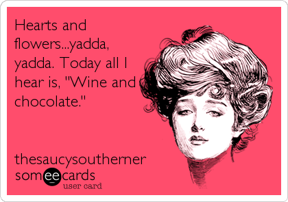 "Hearts and flowers...yadda, yadda. Today all I hear is, ""Wine and chocolate.""   thesaucysoutherner"