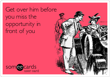 Get over him before you miss the opportunity in front of you