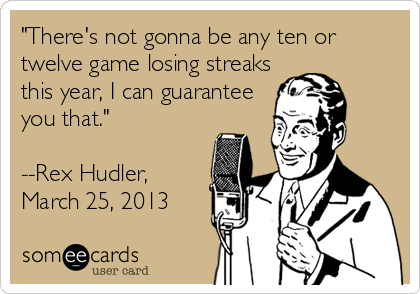 """There's not gonna be any ten or twelve game losing streaks this year, I can guarantee you that.""   --Rex Hudler,  March 25, 2013"