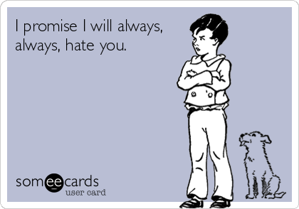 I promise I will always, always, hate you.
