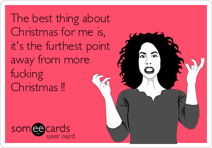 The best thing about Christmas for me is, it's the furthest point away from more fucking Christmas !!