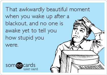 That awkwardly beautiful moment when you wake up after a blackout, and no one is awake yet to tell you how stupid you were.