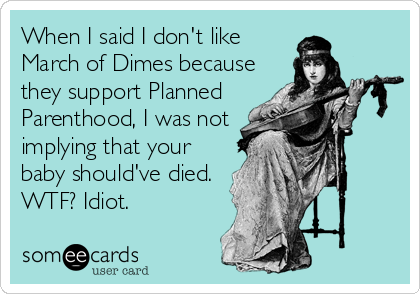When I said I don't like March of Dimes because they support Planned Parenthood, I was not implying that your baby should've died. WTF? Idiot.