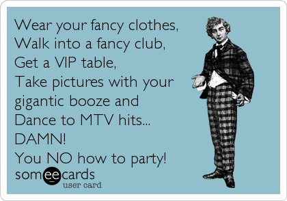 Wear your fancy clothes, Walk into a fancy club,  Get a VIP table,  Take pictures with your gigantic booze and Dance to MTV hits... DAMN! You NO how to party!