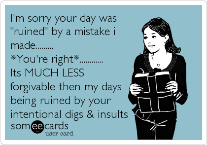 "I'm sorry your day was ""ruined"" by a mistake i made......... *You're right*............ Its MUCH LESS forgivable then my days being ruined by your intentional digs & insults"