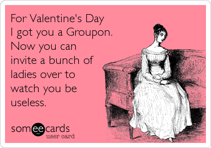 For Valentine's Day  I got you a Groupon. Now you can invite a bunch of ladies over to watch you be useless.