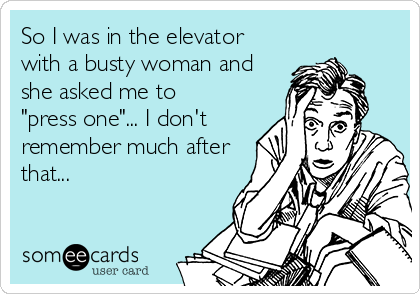 """So I was in the elevator with a busty woman and she asked me to """"press one""""... I don't remember much after that..."""