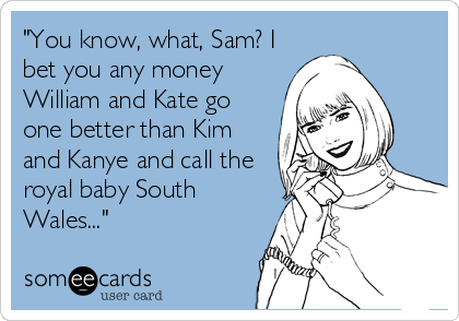"""""""You know, what, Sam? I bet you any money William and Kate go one better than Kim and Kanye and call the royal baby South Wales..."""""""