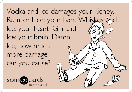 Vodka and Ice damages your kidney. Rum and Ice: your liver. Whiskey and Ice: your heart. Gin and Ice: your brain. Damn Ice, how much more damage can you cause?