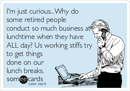 I'm just curious...Why do some retired people conduct so much business at lunchtime when they have ALL day? Us working stiffs try to get things done on our lunch breaks.