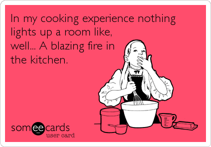 In my cooking experience nothing lights up a room like, well... A blazing fire in the kitchen.