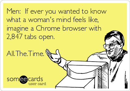 Men:  If ever you wanted to know what a woman's mind feels like, imagine a Chrome browser with 2,847 tabs open.  All.The.Time.