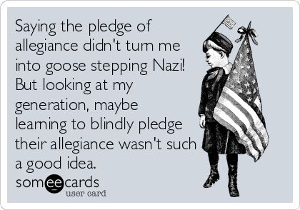 Saying the pledge of  allegiance didn't turn me into goose stepping Nazi! But looking at my  generation, maybe learning to blindly pledge their allegiance wasn't such a good idea.