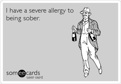 I have a severe allergy to being sober.