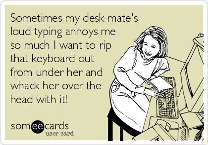 Sometimes my desk-mate's loud typing annoys me so much I want to rip that keyboard out from under her and whack her over the head with it!