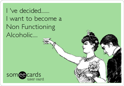 I 've decided....... I want to become a Non Functioning Alcoholic....
