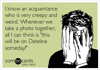 """I know an acquaintance who is very creepy and weird. Whenever we take a photo together, all I can think is """"this will be on Dateline someday!"""""""