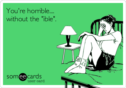 "You're horrible.... without the ""ible""."