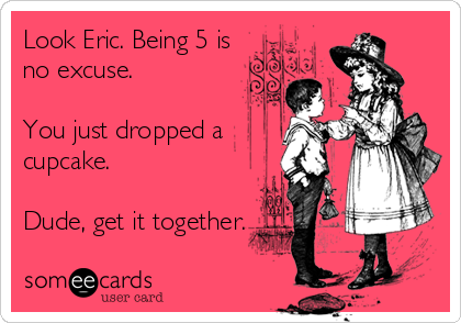 Look Eric. Being 5 is no excuse.   You just dropped a cupcake.  Dude, get it together.