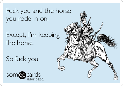 Fuck you and the horse you rode in on.  Except, I'm keeping the horse.  So fuck you.