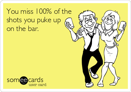 You miss 100% of the shots you puke up on the bar.