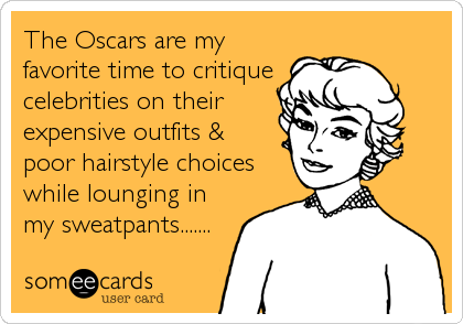 The Oscars are my favorite time to critique celebrities on their expensive outfits & poor hairstyle choices while lounging in my sweatpants......
