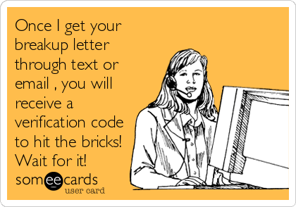 Once I get your breakup letter through text or email , you will receive a verification code to hit the bricks! Wait for it!