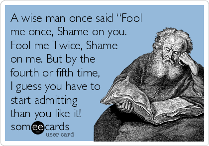 "A wise man once said ""Fool me once, Shame on you. Fool me Twice, Shame on me. But by the fourth or fifth time, I guess you have to start admitting than you like it!"