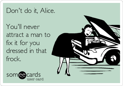 Don't do it, Alice.  You'll never attract a man to fix it for you dressed in that frock.