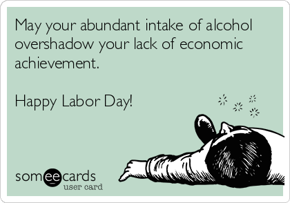 May your abundant intake of alcohol  overshadow your lack of economic achievement.  Happy Labor Day!