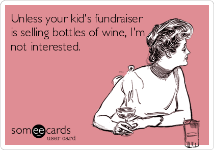 Unless your kid's fundraiser is selling bottles of wine, I'm not interested.