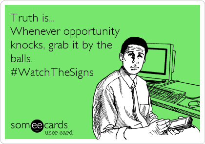 Truth is... Whenever opportunity knocks, grab it by the balls. #WatchTheSigns