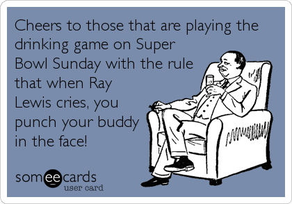 Cheers to those that are playing the drinking game on Super Bowl Sunday with the rule that when Ray Lewis cries, you punch your buddy in%