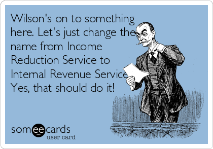 Wilson's on to something here. Let's just change the name from Income Reduction Service to Internal Revenue Service. Yes, that should do it!