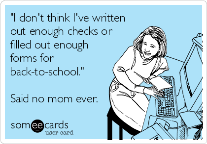 """""""I don't think I've written out enough checks or filled out enough forms for back-to-school.""""  Said no mom ever."""