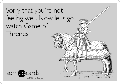 Sorry that you're not feeling well. Now let's go watch Game of Thrones!