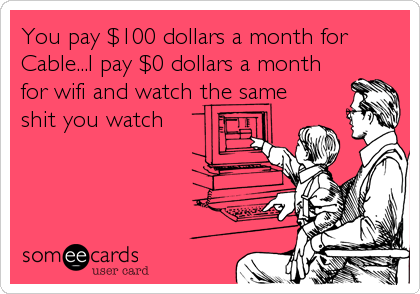 You pay $100 dollars a month for Cable...I pay $0 dollars a month for wifi and watch the same shit you watch