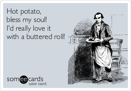 Hot potato,  bless my soul!  I'd really love it with a buttered roll!