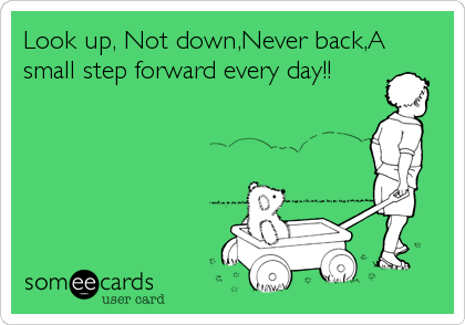 Look up, Not down,Never back,A small step forward every day!!