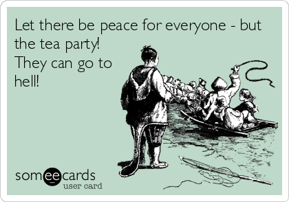 Let there be peace for everyone - but the tea party! They can go to hell!