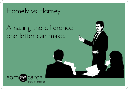 Homely vs Homey.  Amazing the difference one letter can make.
