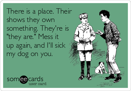 """There is a place. Their    shows they own something. They're is """"they are."""" Mess it up again, and I'll sick my dog on you."""