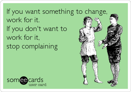 If you want something to change,  work for it.  If you don't want to work for it,  stop complaining