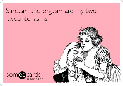 Sarcasm and orgasm are my two favourite 'asms