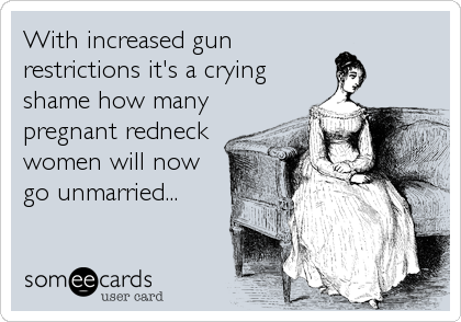 With increased gun restrictions it's a crying shame how many pregnant redneck women will now go unmarried...