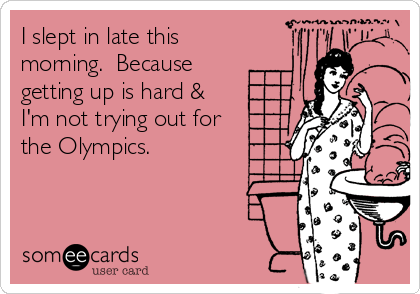 I slept in late this morning.  Because getting up is hard & I'm not trying out for the Olympics.