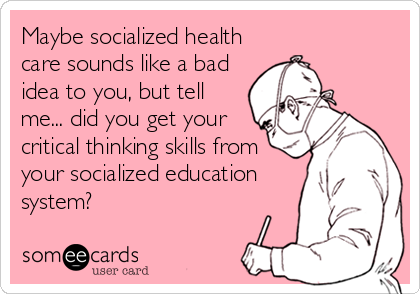 Maybe socialized health care sounds like a bad idea to you, but tell me... did you get your critical thinking skills from your socialized education system?